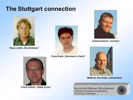 Ecohydraulics Research Group Stuttgart Institute of Hydraulic Engineering University of Stuttgart The Stuttgart connection Klaus Jorde the professor Frank.