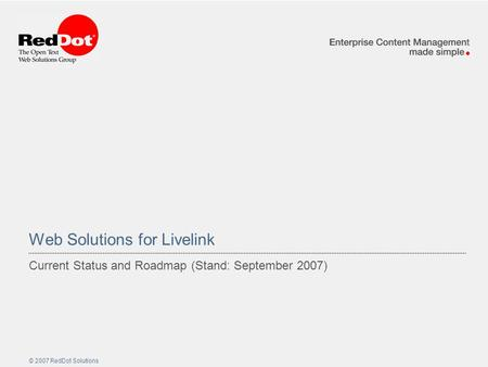 © 2007 RedDot Solutions Web Solutions for Livelink Current Status and Roadmap (Stand: September 2007)