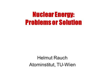 Nuclear Energy: Problems or Solution Helmut Rauch Atominstitut, TU-Wien.