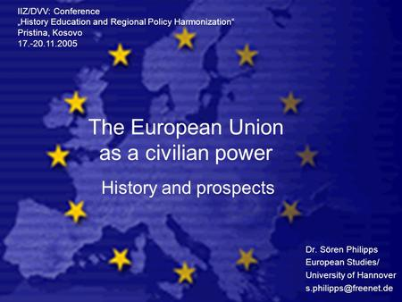 The European Union as a civilian power Dr. Sören Philipps European Studies/ University of Hannover IIZ/DVV: Conference History Education.