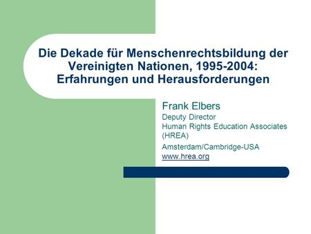 Die Dekade für Menschenrechtsbildung der Vereinigten Nationen, 1995-2004: Erfahrungen und Herausforderungen Frank Elbers Deputy Director Human Rights Education.