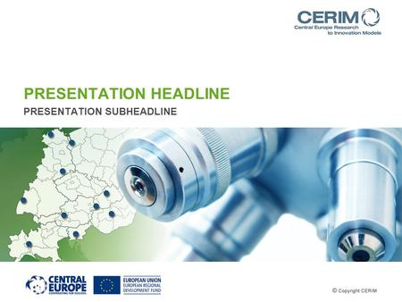 PRESENTATION HEADLINE PRESENTATION SUBHEADLINE. 1. Short facts CERIM is financed by the Interreg CENTRAL EUROPE Programme of the European Union 10 partners.