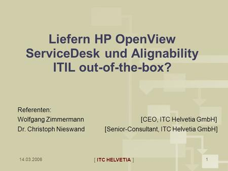 14.03.2006 [ ITC HELVETIA ] 1 Liefern HP OpenView ServiceDesk und Alignability ITIL out-of-the-box? Referenten: Wolfgang Zimmermann [CEO, ITC Helvetia.