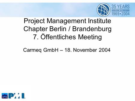 Project Management Institute Chapter Berlin / Brandenburg 7. Öffentliches Meeting Carmeq GmbH – 18. November 2004.