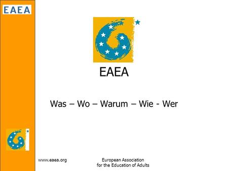 Www.eaea.orgEuropean Association for the Education of Adults EAEA Was – Wo – Warum – Wie - Wer.
