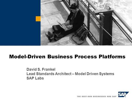 Model-Driven Business Process Platforms David S. Frankel Lead Standards Architect – Model Driven Systems SAP Labs.