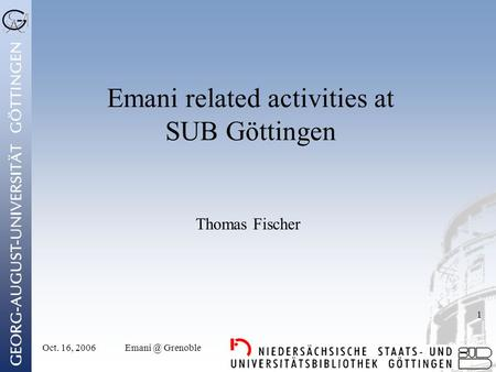 Oct. 16, Grenoble 1 Emani related activities at SUB Göttingen Thomas Fischer.