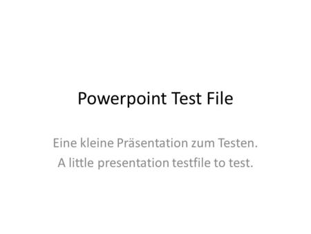 Powerpoint Test File Eine kleine Präsentation zum Testen. A little presentation testfile to test.