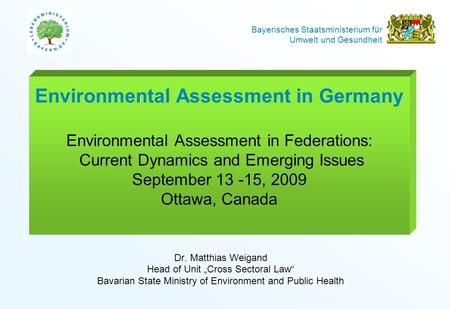 Bayerisches Staatsministerium für Umwelt und Gesundheit Environmental Assessment in Germany Environmental Assessment in Federations: Current Dynamics and.