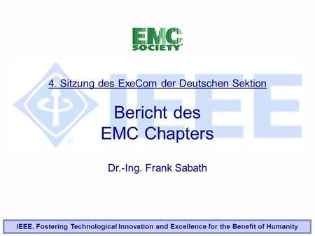 4. Sitzung des ExeCom der Deutschen Sektion Bericht des EMC Chapters Dr.-Ing. Frank Sabath IEEE. Fostering Technological Innovation and Excellence for.