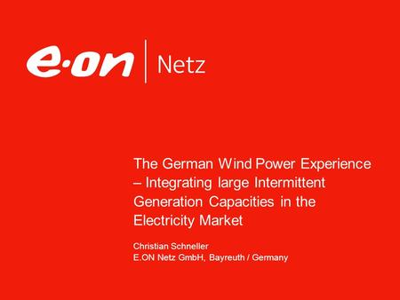 The German Wind Power Experience – Integrating large Intermittent Generation Capacities in the Electricity Market Christian Schneller E.ON Netz GmbH, Bayreuth.