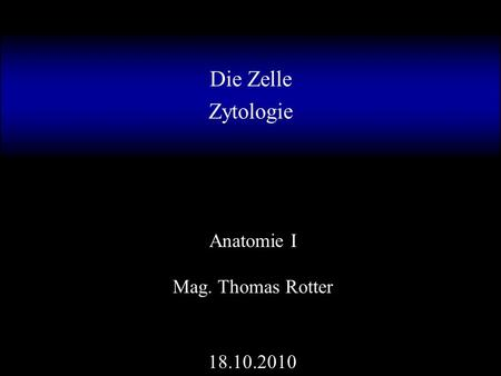 Die Zelle Zytologie Anatomie I Mag. Thomas Rotter 18.10.2010.