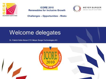 Welcome delegates Dr. Patrick Hofer-Noser CTO Meyer Burger Technologies AG ICORE 2010 Renewables for Inclusive Growth Challenges – Opportunities - Risks.