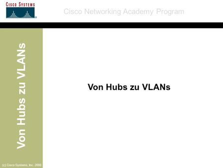Von Hubs zu VLANs Cisco Networking Academy Program (c) Cisco Systems, Inc. 2000 Von Hubs zu VLANs.