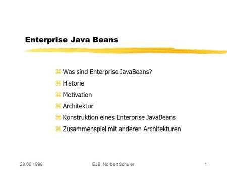 28.06.1999EJB, Norbert Schuler1 Enterprise Java Beans z Was sind Enterprise JavaBeans? z Historie z Motivation z Architektur z Konstruktion eines Enterprise.