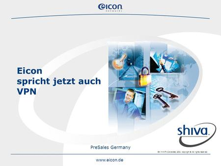 EN 1-MKT(Corporate) 2004 copyright ©. All rights reserved. www.eicon.de Eicon spricht jetzt auch VPN PreSales Germany.
