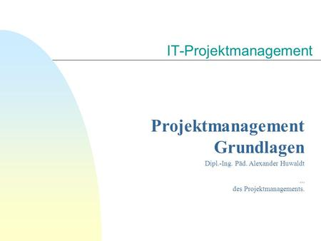 IT-Projektmanagement Projektmanagement Grundlagen Dipl.-Ing. Päd. Alexander Huwaldt... des Projektmanagements.