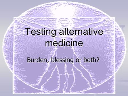 Testing alternative medicine Burden, blessing or both?