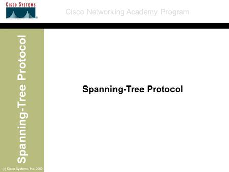 Spanning-Tree Protocol Cisco Networking Academy Program (c) Cisco Systems, Inc. 2000 Spanning-Tree Protocol.