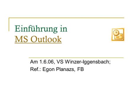 Einführung in MS Outlook MS Outlook Am 1.6.06, VS Winzer-Iggensbach; Ref.: Egon Planazs, FB.