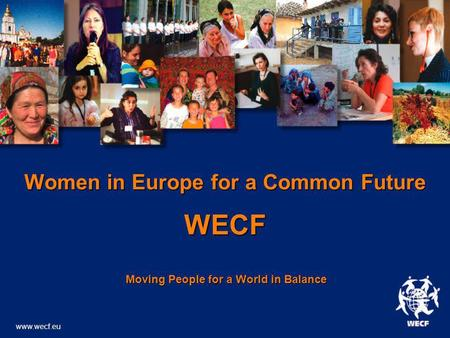 Women in Europe for a Common Future WECF Moving People for a World in Balance Moving People for a World in Balance www.wecf.eu.