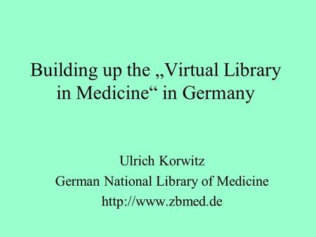Building up the Virtual Library in Medicine in Germany Ulrich Korwitz German National Library of Medicine