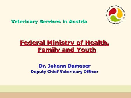 Veterinary Services in Austria Federal Ministry of Health, Family and Youth Dr. Johann Damoser Deputy Chief Veterinary Officer.