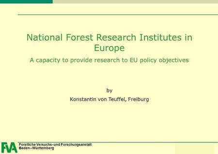 Forstliche Versuchs- und Forschungsanstalt Baden - Württemberg Konstantin von Teuffel National Forest Research Institutes in Europe A capacity to provide.