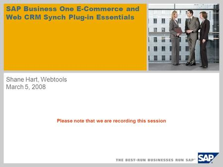 SAP Business One E-Commerce and Web CRM Synch Plug-in Essentials Shane Hart, Webtools March 5, 2008 Please note that we are recording this session.