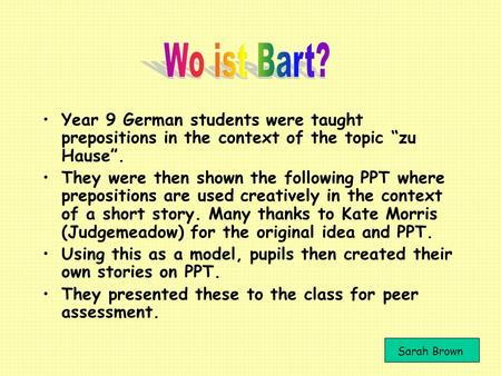 "Wo ist Bart? Year 9 German students were taught prepositions in the context of the topic ""zu Hause"". They were then shown the following PPT where prepositions."