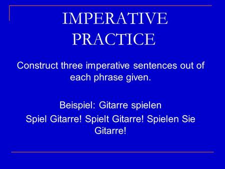 IMPERATIVE PRACTICE Construct three imperative sentences out of each phrase given. Beispiel: Gitarre spielen Spiel Gitarre! Spielt Gitarre!