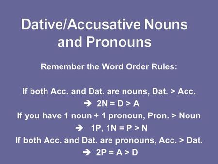 Remember the Word Order Rules: If both Acc. and Dat. are nouns, Dat. > Acc. 2N = D > A If you have 1 noun + 1 pronoun, Pron. > Noun 1P, 1N = P > N If both.