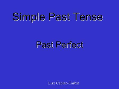 Simple Past Tense Past Perfect Lizz Caplan-Carbin.