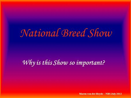National Breed Show Why is this Show so important? Maren von der Heyde – NBS July 2012.