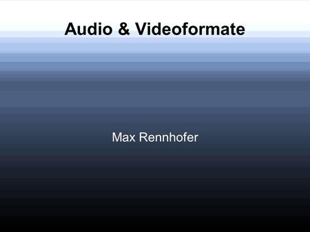 Audio & Videoformate Max Rennhofer. Überblick Video.avi.mpeg.wmv.mov.rm.divx Audio.mp3.wav.wma.aac.