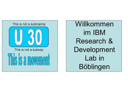 Willkommen im IBM Research & Development Lab in Böblingen This is not a subway This is not a submarine.
