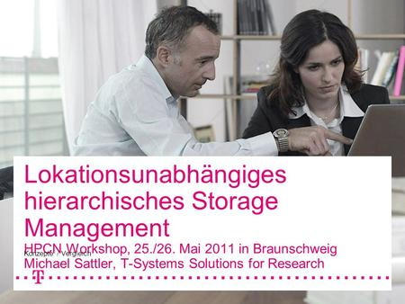 Lokationsunabhängiges hierarchisches Storage Management HPCN Workshop, 25./26. Mai 2011 in Braunschweig Michael Sattler, T-Systems Solutions for Research.
