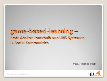 Mag. andreas riepl, gtn gmbh Mag. Andreas Riepl game-based-learning – erste Ansätze innerhalb von LMS-Systemen u. Social Communities.