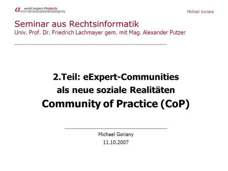 Michael Goriany webCampus:Projects www.webcampusprojects.edublogs.org Seminar aus Rechtsinformatik Univ. Prof. Dr. Friedrich Lachmayer gem. mit Mag. Alexander.