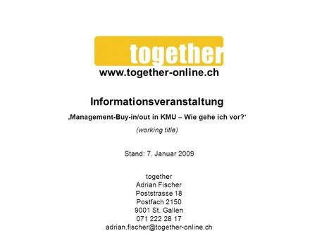 Www.together-online.ch Informationsveranstaltung 'Management-Buy-in/out in KMU – Wie gehe ich vor?' (working title) Stand: 7. Januar 2009 together Adrian.