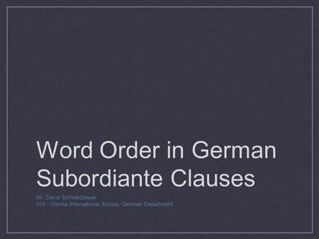 Word Order in German Subordiante Clauses Mr. David Schwarzbauer VIS - Vienna International School, German Department.