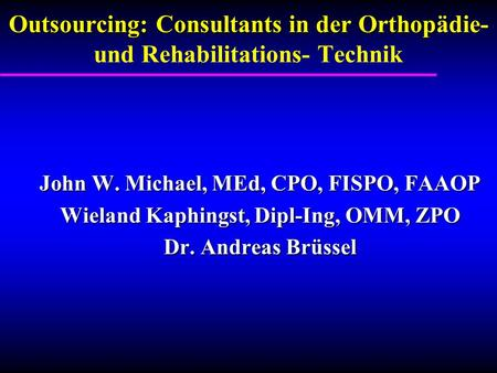 Outsourcing: Consultants in der Orthop Outsourcing: Consultants in der Orthopädie- und Rehabilitations- Technik John W. Michael, MEd, CPO, FISPO, FAAOP.