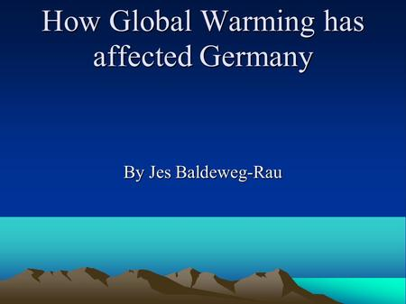 How Global Warming has affected Germany By Jes Baldeweg-Rau.