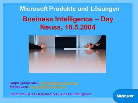 Microsoft Produkte und Lösungen Business Intelligence – Day Neuss, 18.5.2004 M Ralph Kemperdick, Martin Vach,