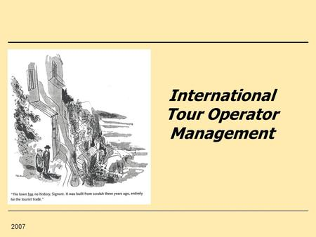 2007 International Tour Operator Management. 2 Content 0. Tour Operator Management: Knowledge, Experiences, Expectations 1.Tourism Industry – Influences.