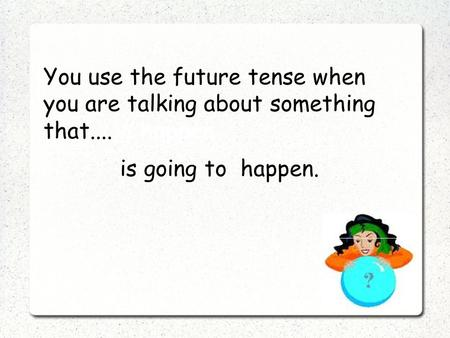 You use the future tense when you are talking about something that....ill happen is going to happen.