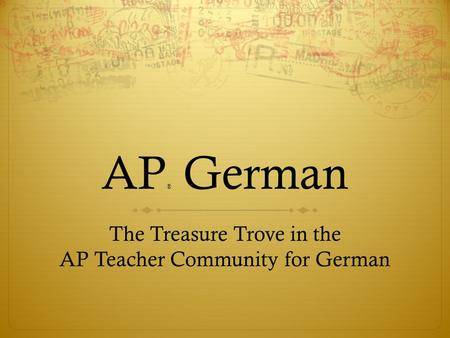 AP ® German The Treasure Trove in the AP Teacher Community for German.