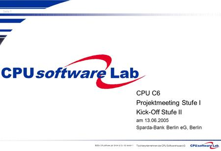 Tochterunternehmen der CPU Softwarehouse AG Seite 1 ©2004 CPUsoftware Lab GmbH & Co. KG Version 1 CPU C6 Projektmeeting Stufe I Kick-Off Stufe II am 13.06.2005.