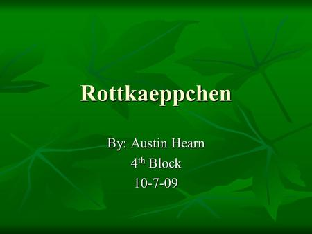 Rottkaeppchen By: Austin Hearn 4 th Block 10-7-09.