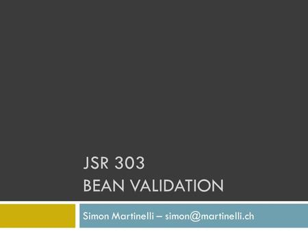 Simon Martinelli – simon@martinelli.ch JSR 303 Bean validation Simon Martinelli – simon@martinelli.ch.